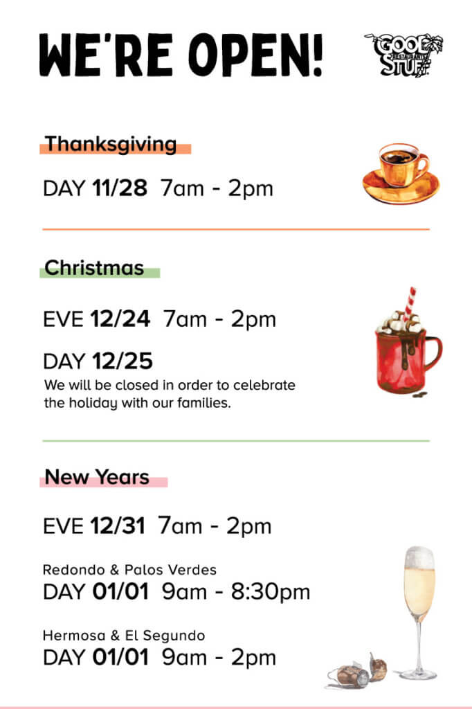 We're Open for the Holidays. Thanksgiving Day 11/28 from 7am to 2pm | Christmas Eve 12/24 from 7am to 2pm | Christmas Day 12/25 we will be closed in order to celebrate the holidays with our families | New Years Eve 12/31 from 7am to 2pm | New Years Day 01/01 our Redondo and Palos Verdes location will be open from 9am to 8:30pm and our Hermosa and El Segundo location will be open from 9am to 2pm. Cheers Good Stuff Restaurants
